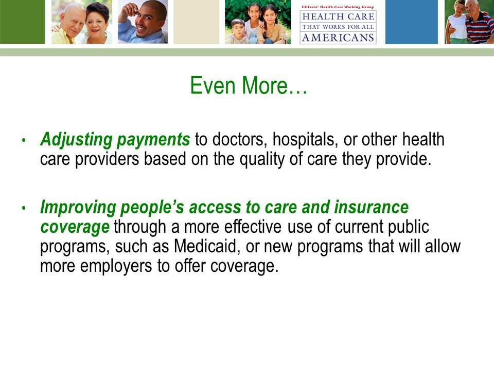 Even More… Adjusting payments to doctors, hospitals, or other health care providers based on the quality of care they provide. Improving peoples acces