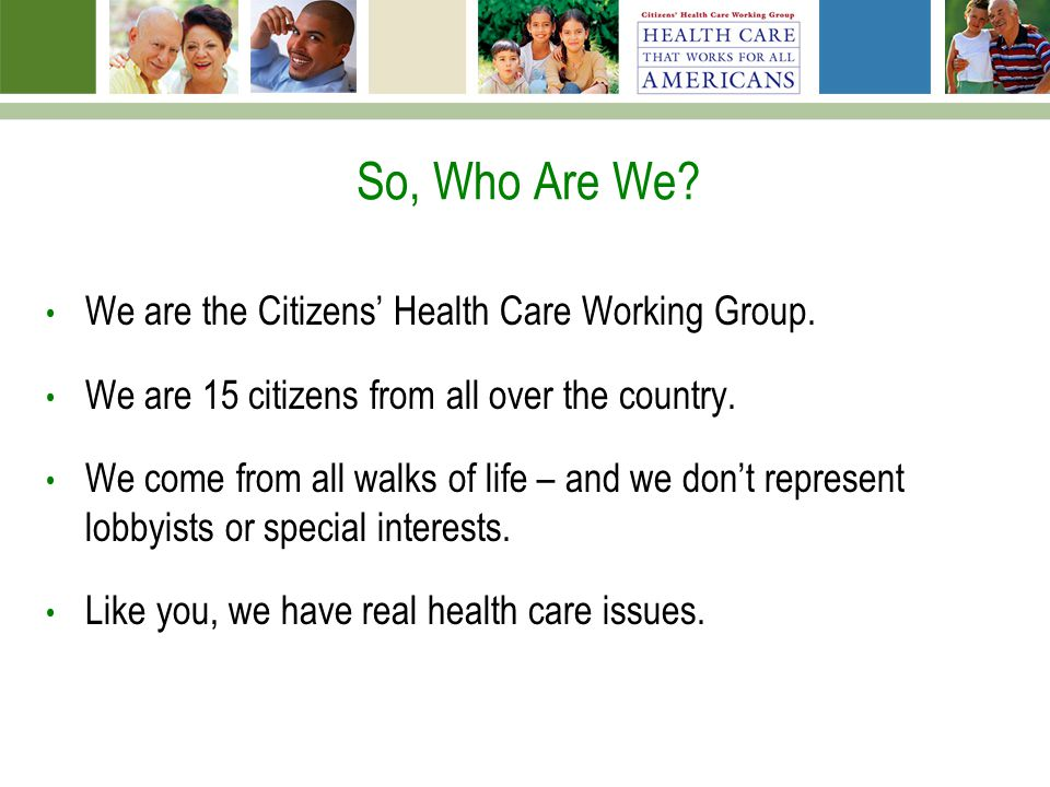 So, Who Are We? We are the Citizens Health Care Working Group. We are 15 citizens from all over the country. We come from all walks of life – and we d