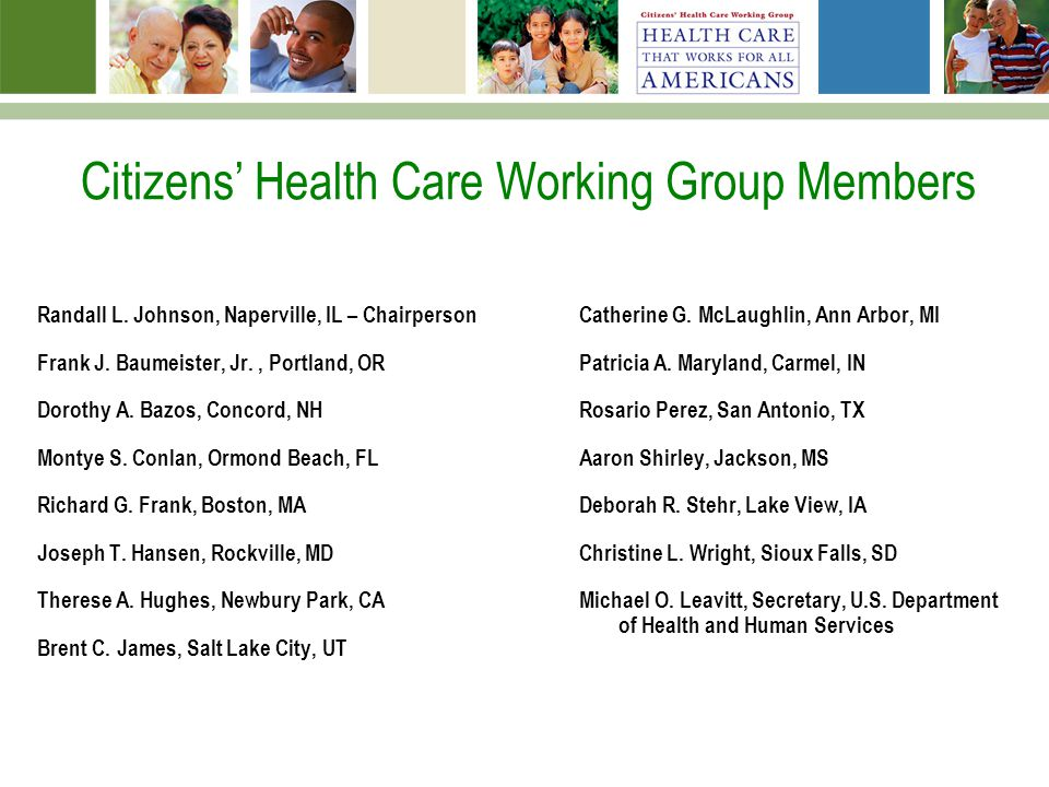 Citizens Health Care Working Group Members Randall L. Johnson, Naperville, IL – Chairperson Frank J. Baumeister, Jr., Portland, OR Dorothy A. Bazos, C