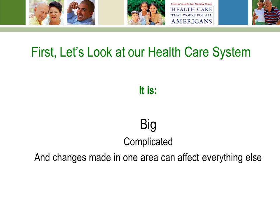 First, Lets Look at our Health Care System It is: Big Complicated And changes made in one area can affect everything else