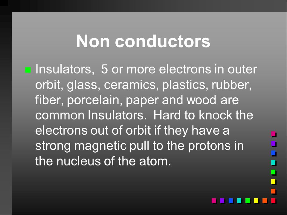 Non conductors n n Insulators, 5 or more electrons in outer orbit, glass, ceramics, plastics, rubber, fiber, porcelain, paper and wood are common Insu