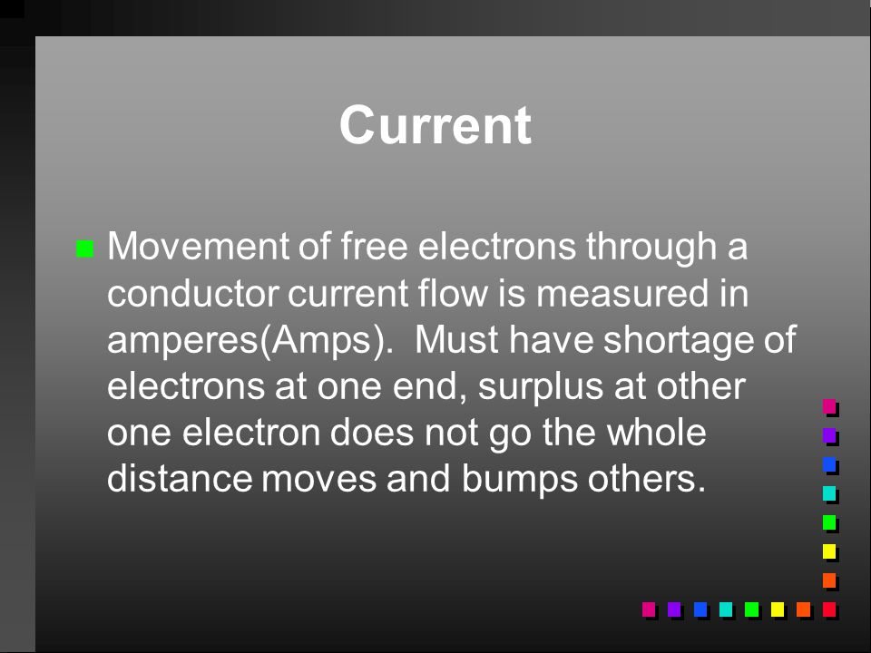 Current n n Movement of free electrons through a conductor current flow is measured in amperes(Amps). Must have shortage of electrons at one end, surp