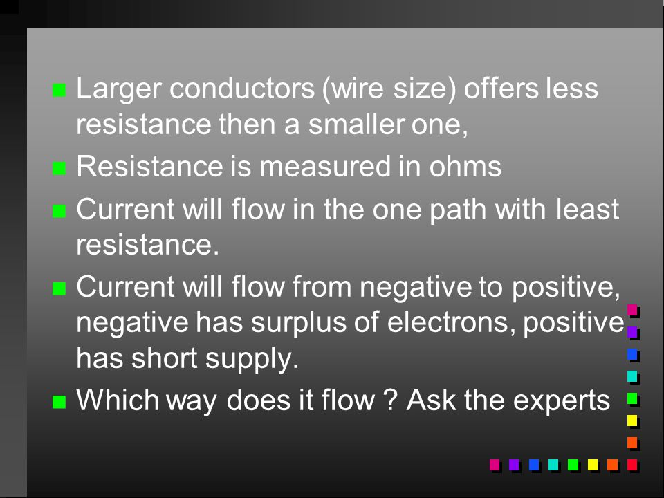 n n Larger conductors (wire size) offers less resistance then a smaller one, n n Resistance is measured in ohms n n Current will flow in the one path
