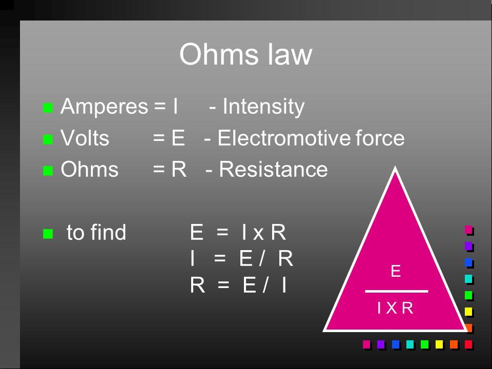 Ohms law n n Amperes = I - Intensity n n Volts = E - Electromotive force n n Ohms = R - Resistance n n to findE = I x R I = E / R R = E / I I X R E