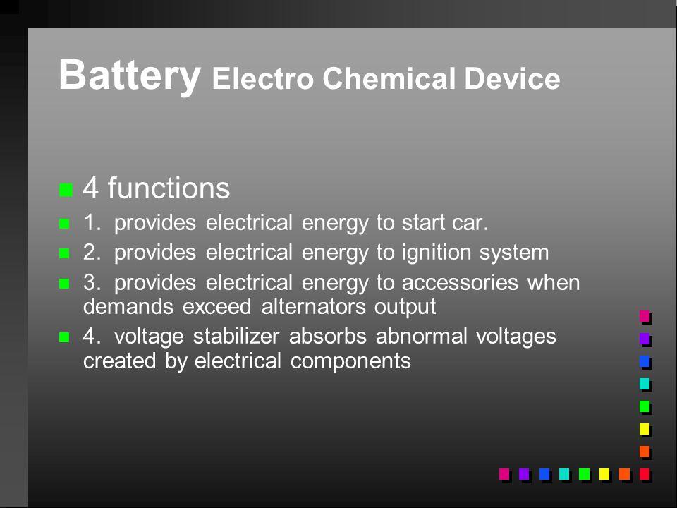 Battery Electro Chemical Device n n 4 functions n n 1. provides electrical energy to start car. n n 2. provides electrical energy to ignition system n