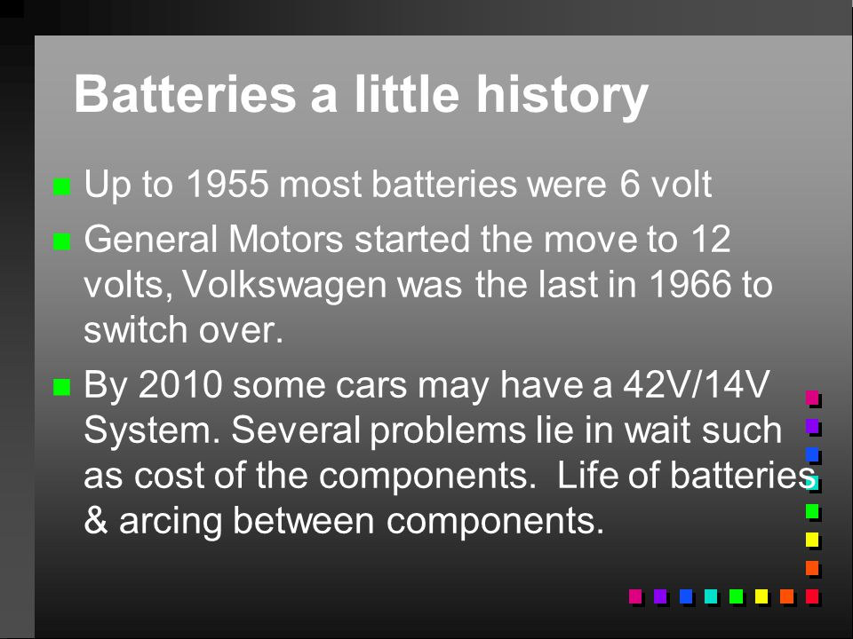 Batteries a little history n n Up to 1955 most batteries were 6 volt n n General Motors started the move to 12 volts, Volkswagen was the last in 1966