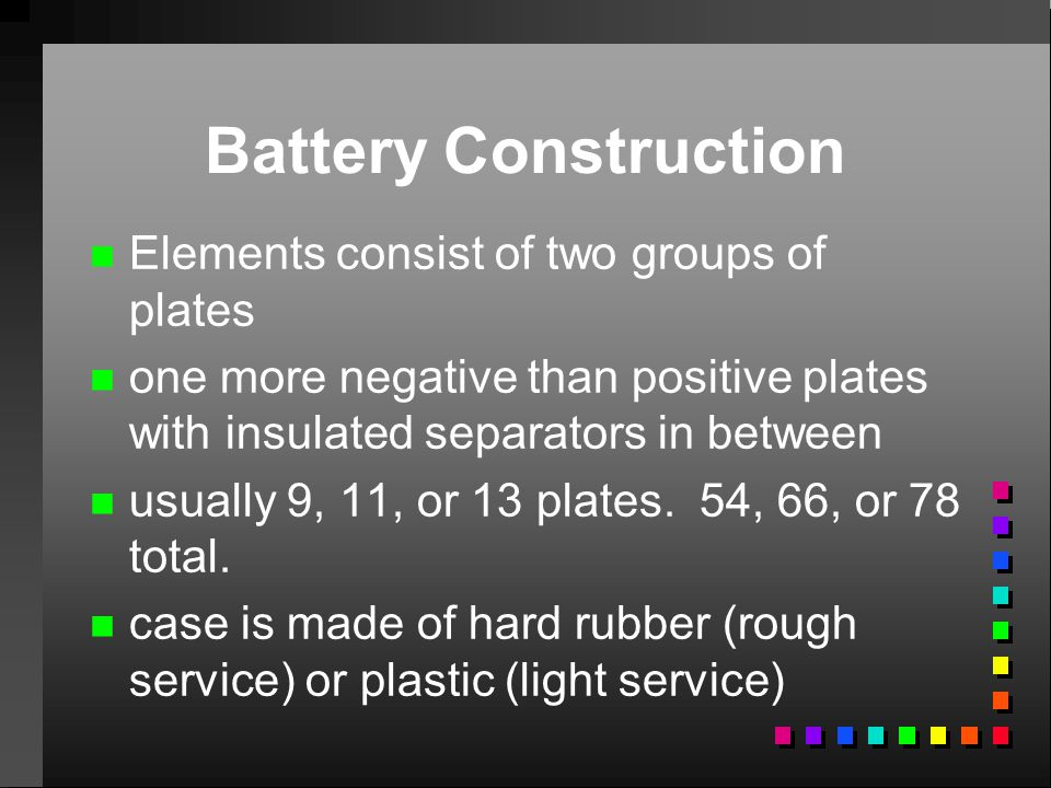 Battery Construction n n Elements consist of two groups of plates n n one more negative than positive plates with insulated separators in between n n