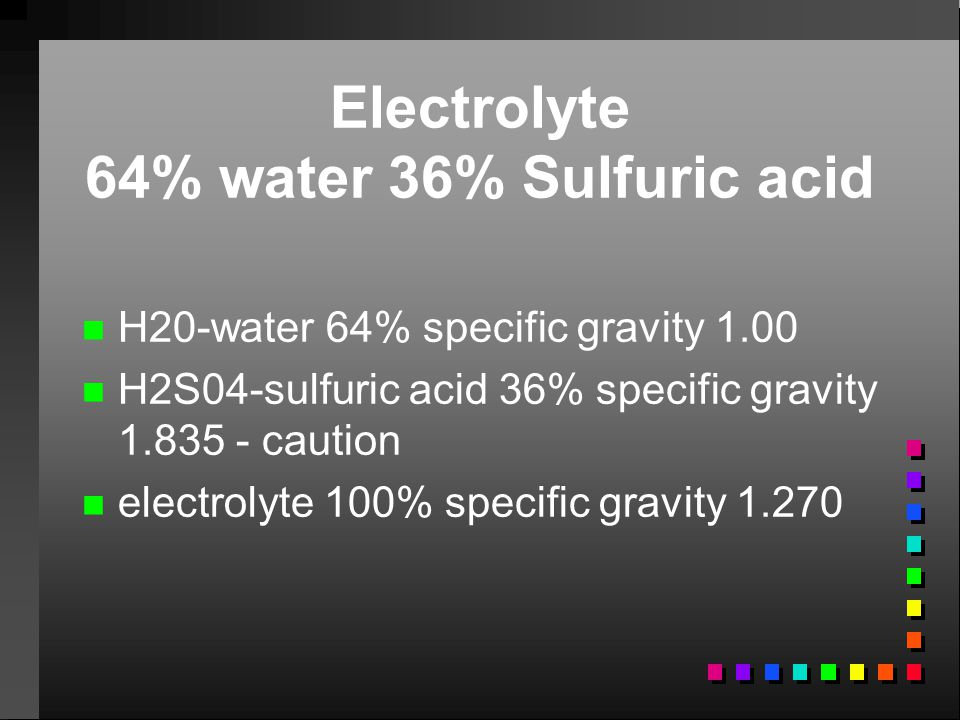 Electrolyte 64% water 36% Sulfuric acid n n H20-water 64% specific gravity 1.00 n n H2S04-sulfuric acid 36% specific gravity 1.835 - caution n n elect