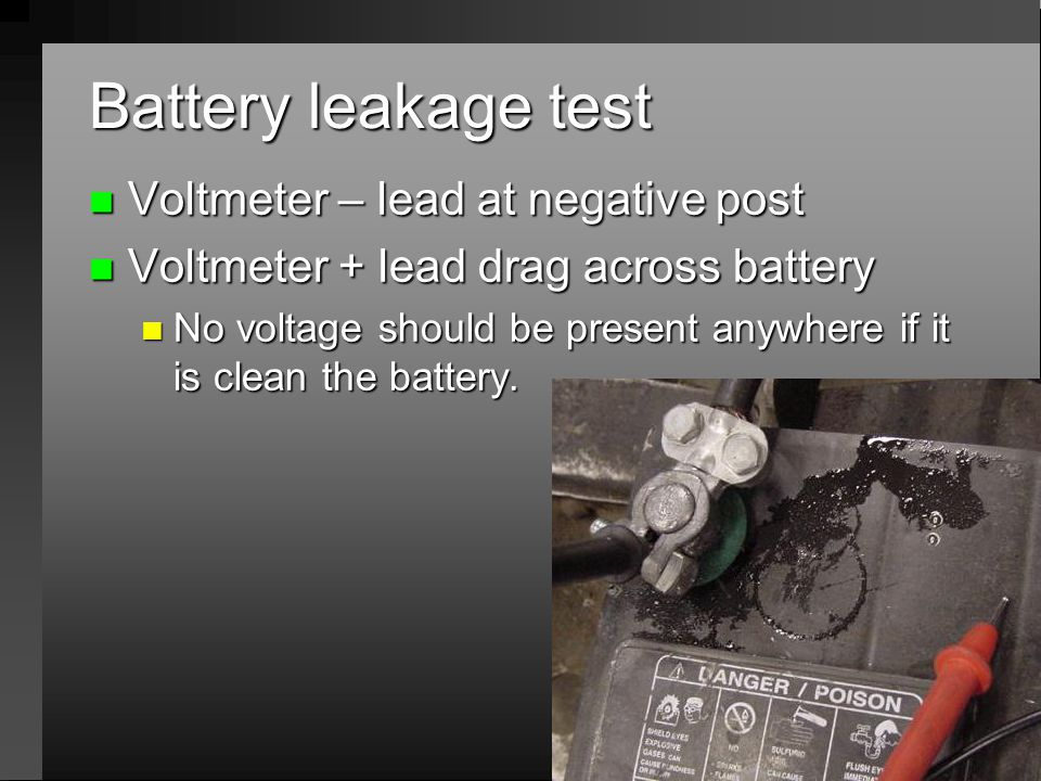 Battery leakage test n Voltmeter – lead at negative post n Voltmeter + lead drag across battery n No voltage should be present anywhere if it is clean