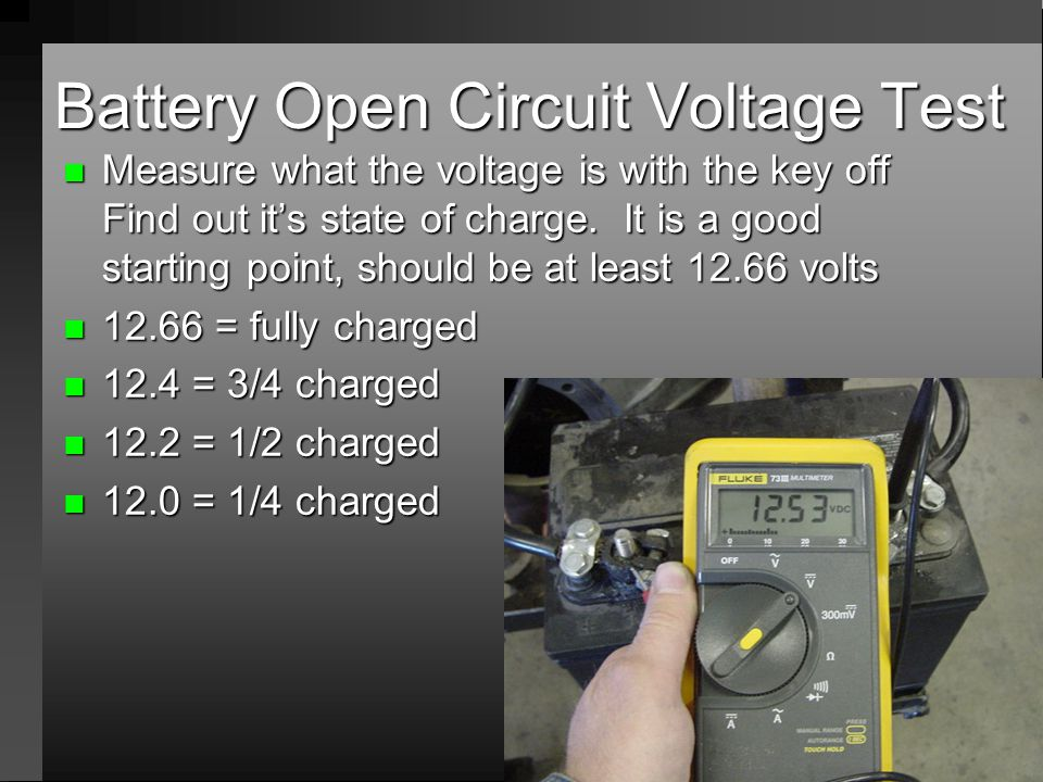 Battery Open Circuit Voltage Test n Measure what the voltage is with the key off Find out its state of charge. It is a good starting point, should be