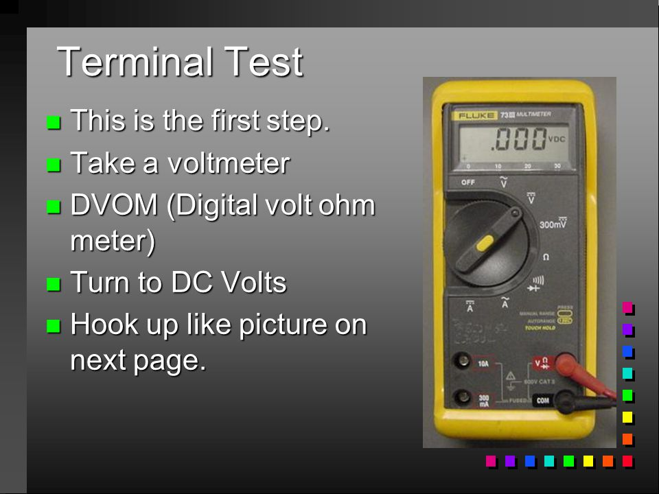 Terminal Test n This is the first step. n Take a voltmeter n DVOM (Digital volt ohm meter) n Turn to DC Volts n Hook up like picture on next page.