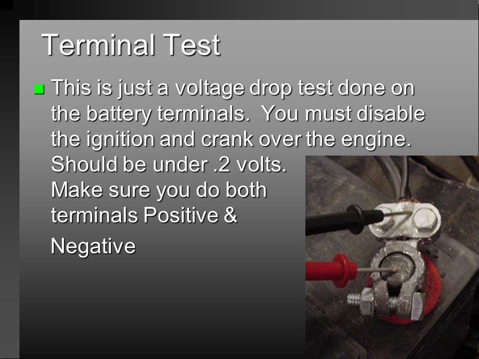 Terminal Test n This is just a voltage drop test done on the battery terminals. You must disable the ignition and crank over the engine. Should be und