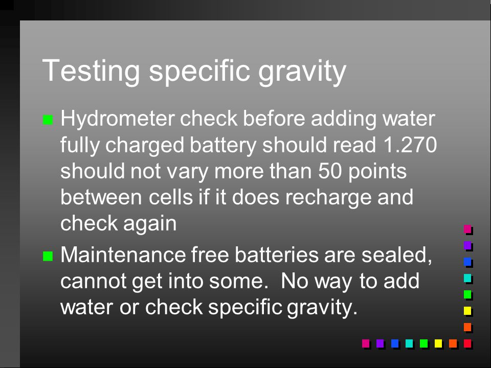 Testing specific gravity n n Hydrometer check before adding water fully charged battery should read 1.270 should not vary more than 50 points between