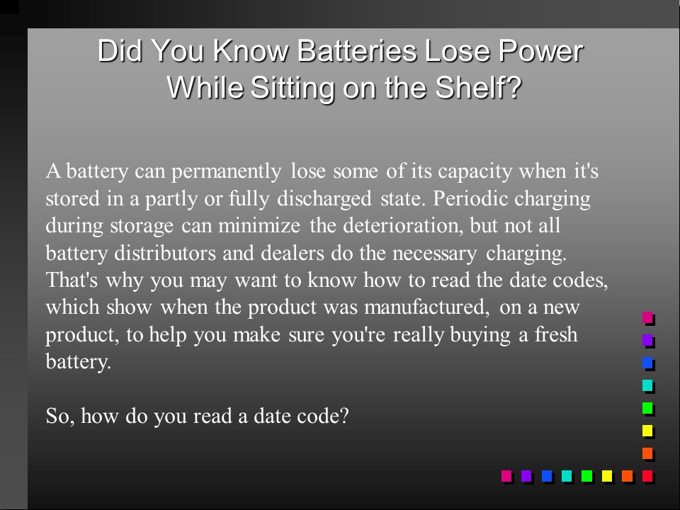 Did You Know Batteries Lose Power While Sitting on the Shelf? A battery can permanently lose some of its capacity when it's stored in a partly or full