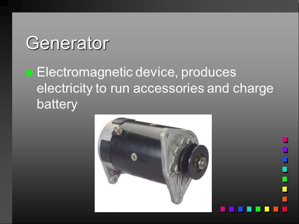 Generator n n Electromagnetic device, produces electricity to run accessories and charge battery