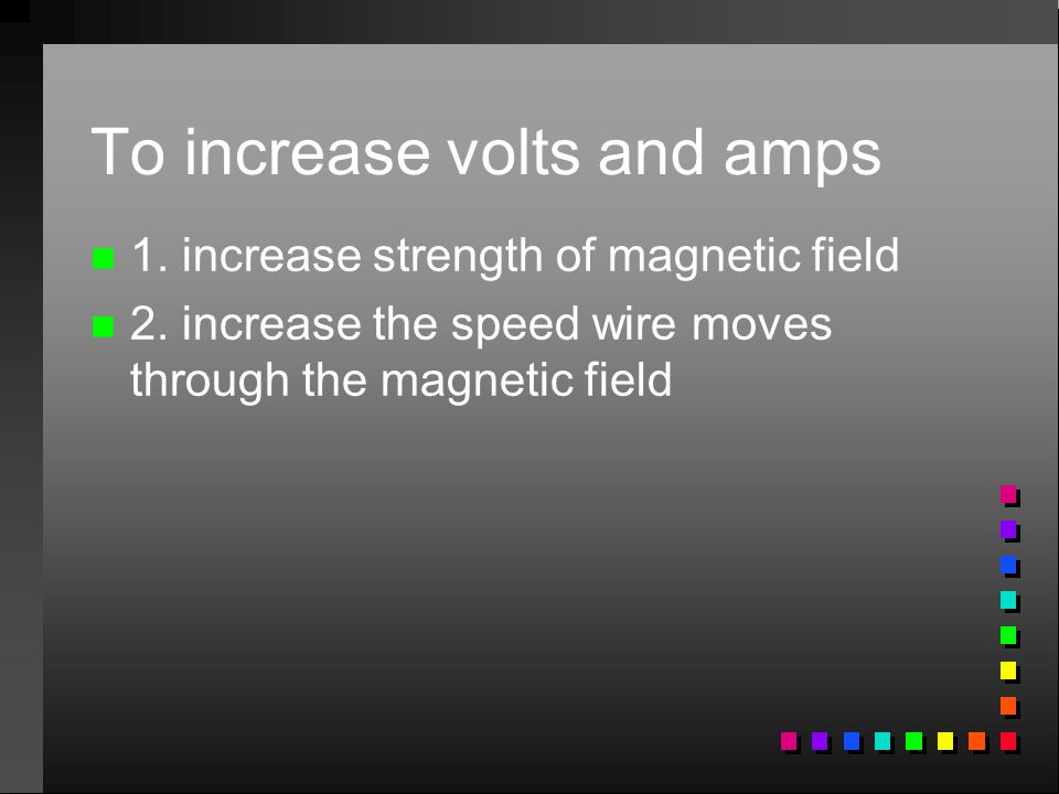 To increase volts and amps n n 1. increase strength of magnetic field n n 2. increase the speed wire moves through the magnetic field
