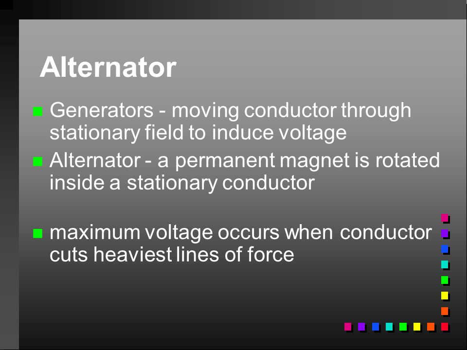 Alternator n n Generators - moving conductor through stationary field to induce voltage n n Alternator - a permanent magnet is rotated inside a statio