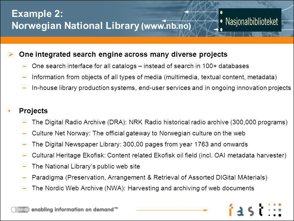 One integrated search engine across many diverse projects –One search interface for all catalogs – instead of search in 100+ databases –Information from objects of all types of media (multimedia, textual content, metadata) –In-house library production systems, end-user services and in ongoing innovation projects Projects –The Digital Radio Archive (DRA): NRK Radio historical radio archive (300,000 programs) –Culture Net Norway: The official gateway to Norwegian culture on the web –The Digital Newspaper Library: 300,00 pages from year 1763 and onwards –Cultural Heritage Ekofisk: Content related Ekofisk oil field (incl.