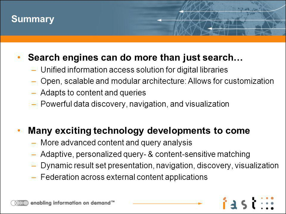 Summary Search engines can do more than just search… –Unified information access solution for digital libraries –Open, scalable and modular architecture: Allows for customization –Adapts to content and queries –Powerful data discovery, navigation, and visualization Many exciting technology developments to come –More advanced content and query analysis –Adaptive, personalized query- & content-sensitive matching –Dynamic result set presentation, navigation, discovery, visualization –Federation across external content applications