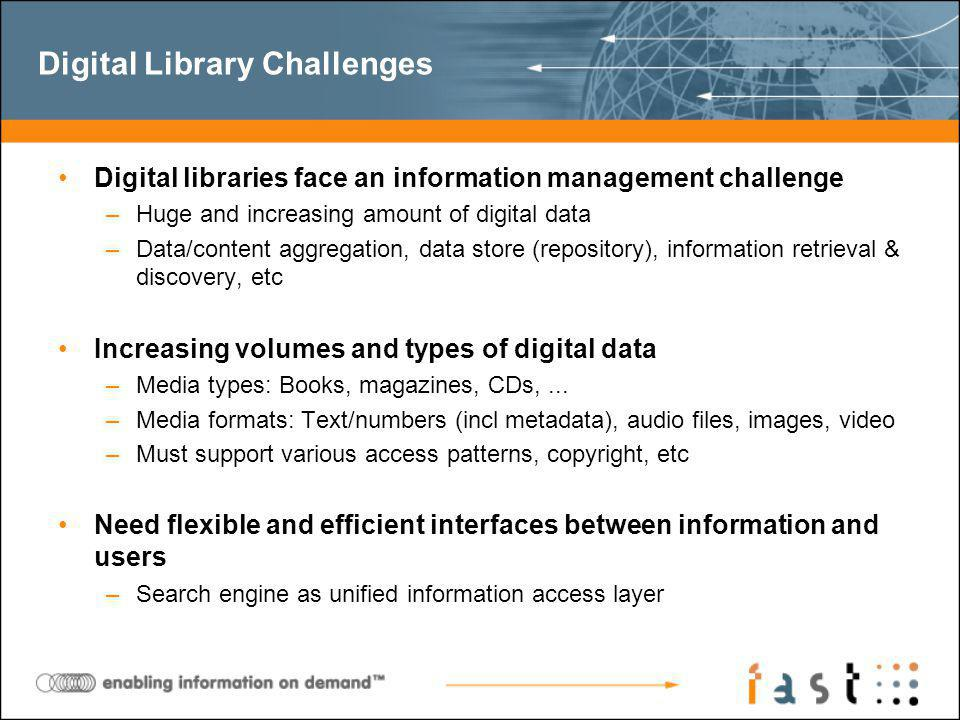 Digital Library Challenges Digital libraries face an information management challenge –Huge and increasing amount of digital data –Data/content aggregation, data store (repository), information retrieval & discovery, etc Increasing volumes and types of digital data –Media types: Books, magazines, CDs,...