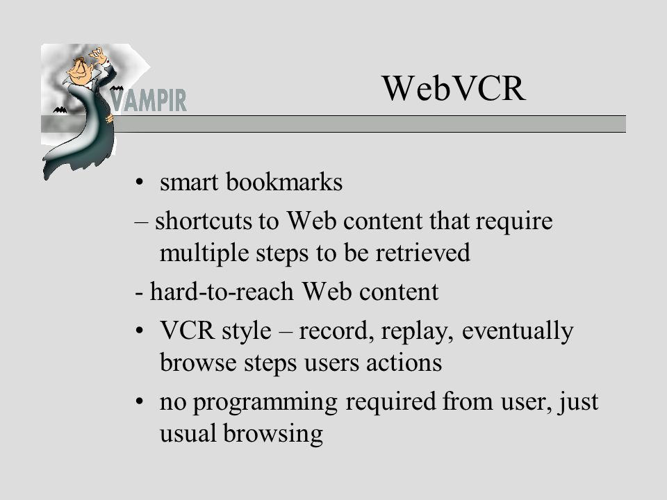WebVCR smart bookmarks – shortcuts to Web content that require multiple steps to be retrieved - hard-to-reach Web content VCR style – record, replay, eventually browse steps users actions no programming required from user, just usual browsing