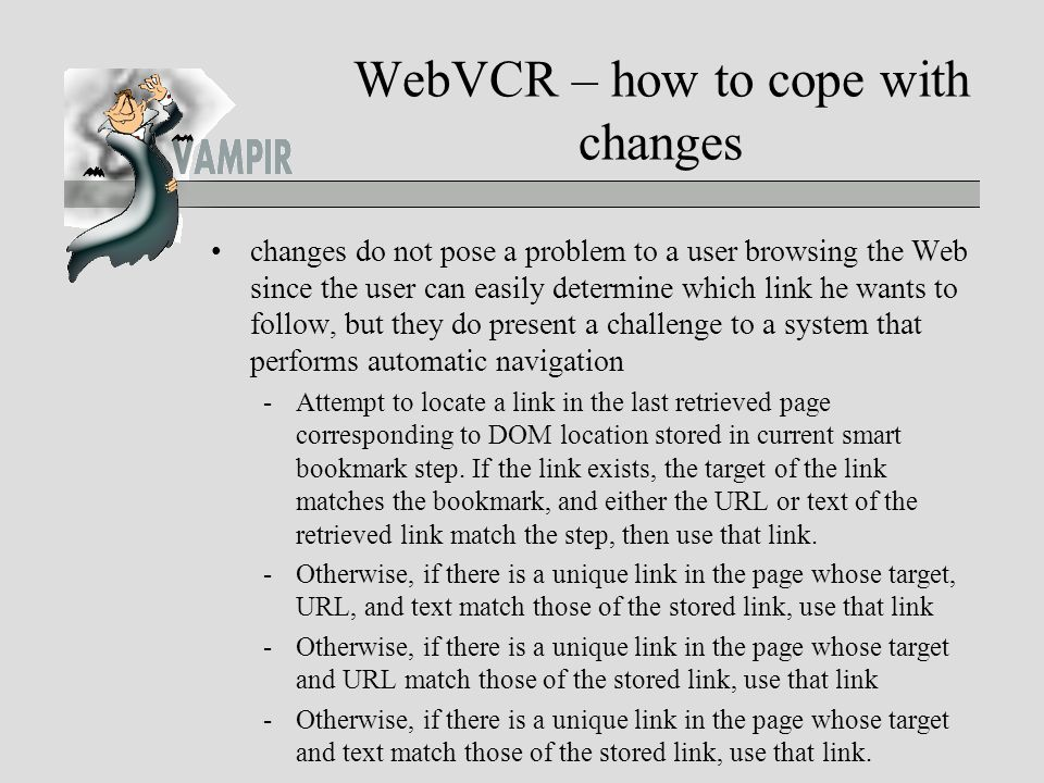 WebVCR – how to cope with changes changes do not pose a problem to a user browsing the Web since the user can easily determine which link he wants to follow, but they do present a challenge to a system that performs automatic navigation -Attempt to locate a link in the last retrieved page corresponding to DOM location stored in current smart bookmark step.
