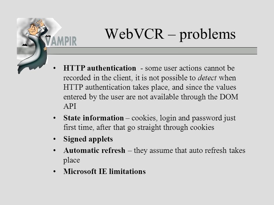 WebVCR – problems HTTP authentication - some user actions cannot be recorded in the client, it is not possible to detect when HTTP authentication takes place, and since the values entered by the user are not available through the DOM API State information – cookies, login and password just first time, after that go straight through cookies Signed applets Automatic refresh – they assume that auto refresh takes place Microsoft IE limitations
