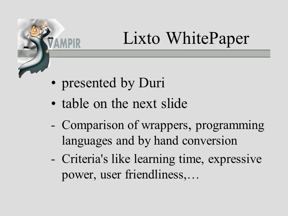 Lixto WhitePaper presented by Duri table on the next slide -Comparison of wrappers, programming languages and by hand conversion -Criteria s like learning time, expressive power, user friendliness,…