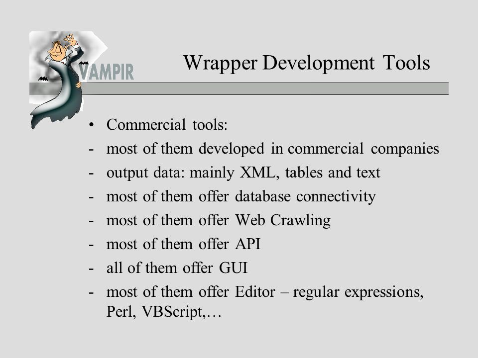 Wrapper Development Tools Commercial tools: -most of them developed in commercial companies -output data: mainly XML, tables and text -most of them offer database connectivity -most of them offer Web Crawling -most of them offer API -all of them offer GUI -most of them offer Editor – regular expressions, Perl, VBScript,…