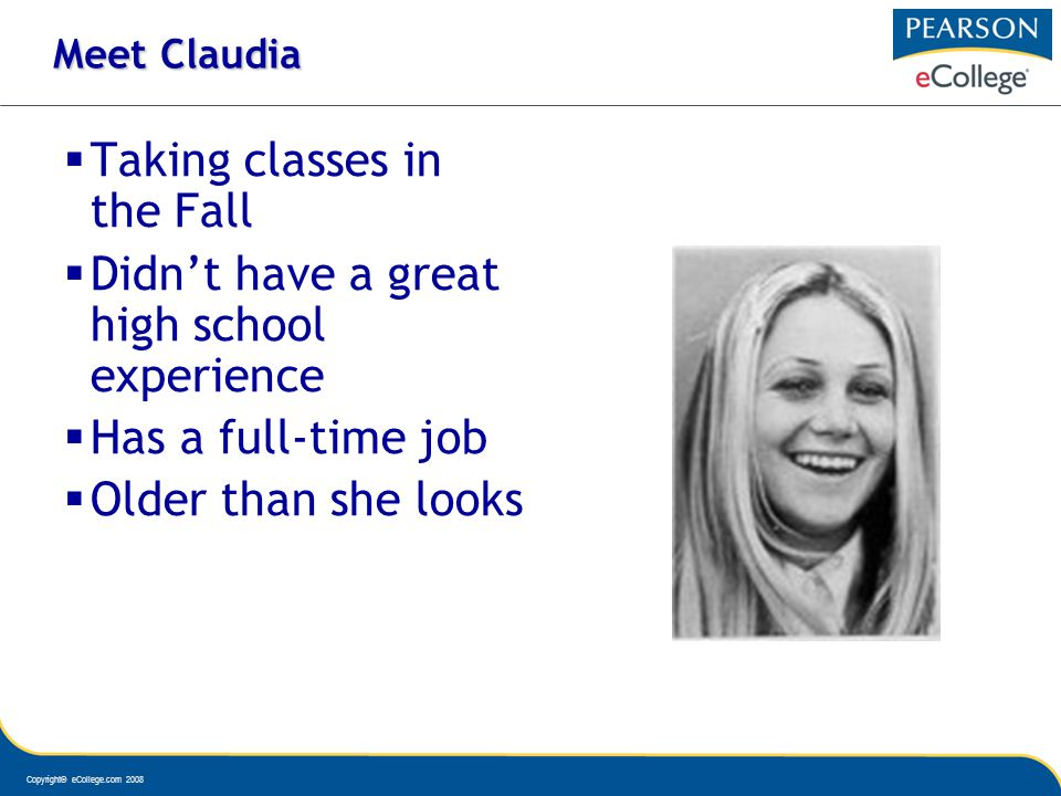 Copyright© eCollege.com 2008 Meet Claudia Taking classes in the Fall Didnt have a great high school experience Has a full-time job Older than she looks