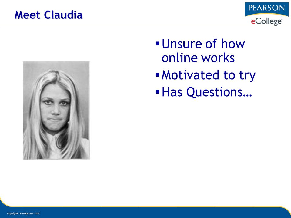 Copyright© eCollege.com 2008 Meet Claudia Unsure of how online works Motivated to try Has Questions…