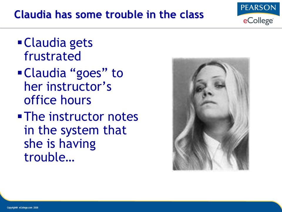 Copyright© eCollege.com 2008 Claudia has some trouble in the class Claudia gets frustrated Claudia goes to her instructors office hours The instructor notes in the system that she is having trouble…