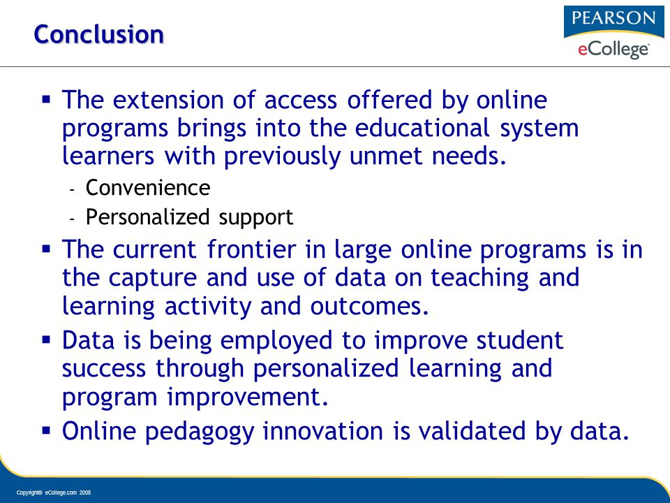 Copyright© eCollege.com 2008 Conclusion The extension of access offered by online programs brings into the educational system learners with previously