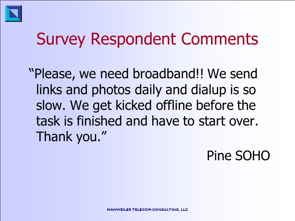 MANWEILER TELECOM CONSULTING, LLC Survey Respondent Comments Please, we need broadband!! We send links and photos daily and dialup is so slow. We get