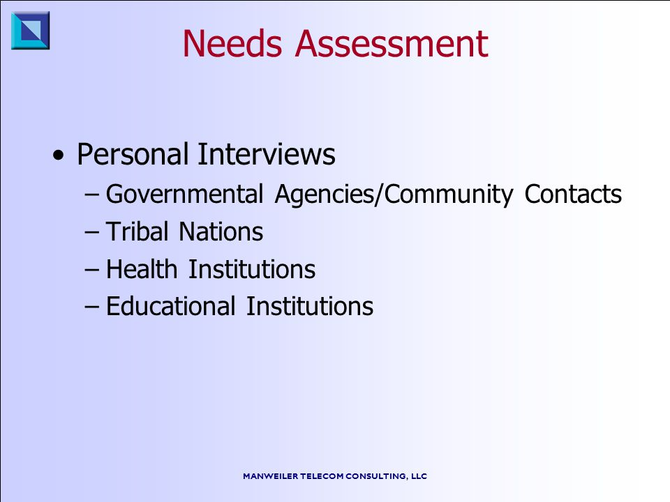 MANWEILER TELECOM CONSULTING, LLC Needs Assessment Personal Interviews –Governmental Agencies/Community Contacts –Tribal Nations –Health Institutions