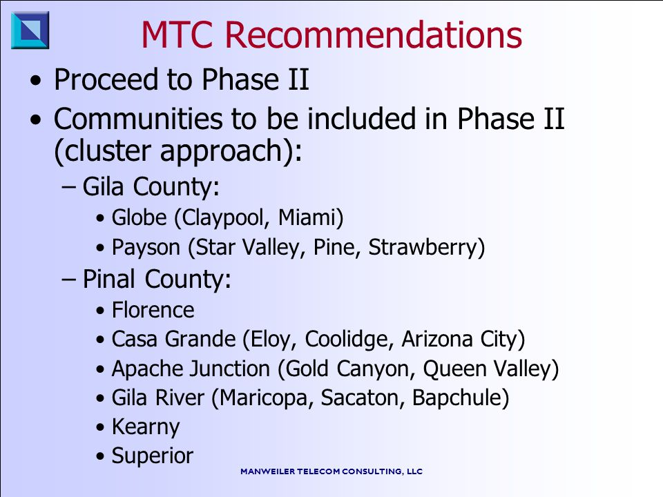 MANWEILER TELECOM CONSULTING, LLC MTC Recommendations Proceed to Phase II Communities to be included in Phase II (cluster approach): –Gila County: Glo