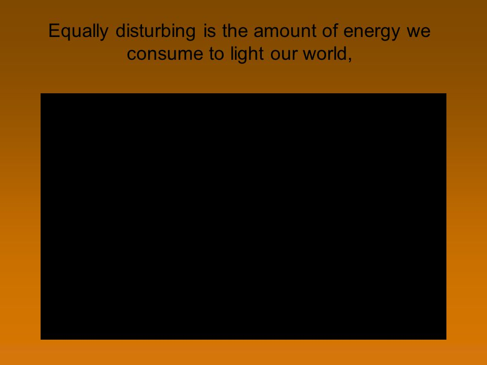Equally disturbing is the amount of energy we consume to light our world,