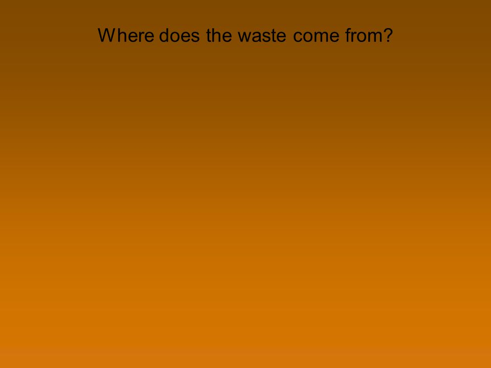 Where does the waste come from?