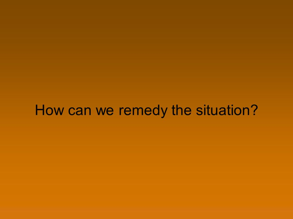 How can we remedy the situation?