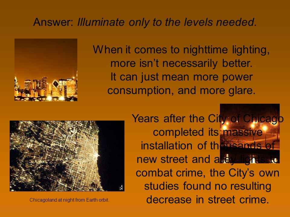 Answer: Illuminate only to the levels needed. When it comes to nighttime lighting, more isnt necessarily better. It can just mean more power consumpti