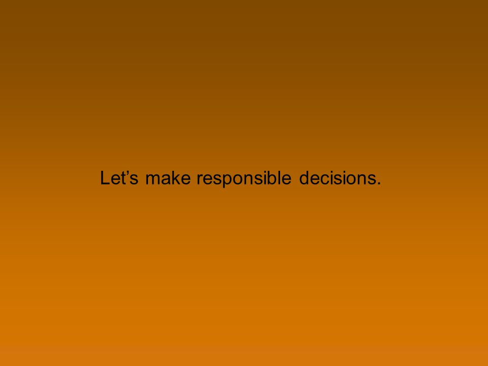 Lets make responsible decisions.