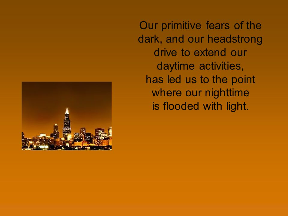 Our primitive fears of the dark, and our headstrong drive to extend our daytime activities, has led us to the point where our nighttime is flooded wit