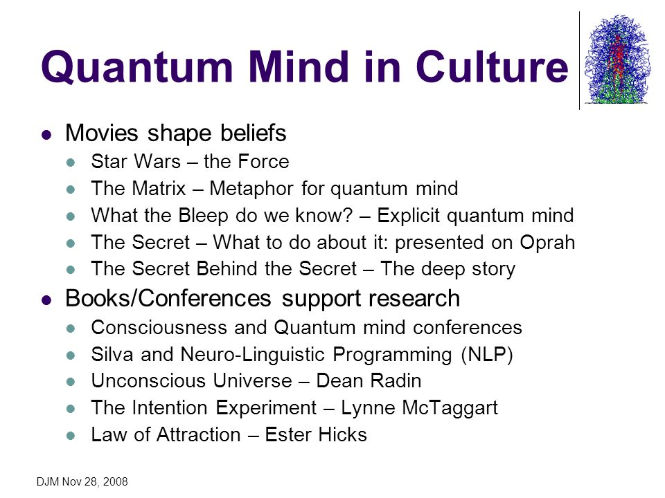 DJM Nov 28, 2008 Quantum Mind in Culture Movies shape beliefs Star Wars – the Force The Matrix – Metaphor for quantum mind What the Bleep do we know?