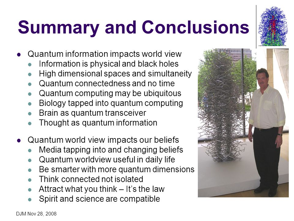 DJM Nov 28, 2008 Summary and Conclusions Quantum information impacts world view Information is physical and black holes High dimensional spaces and si