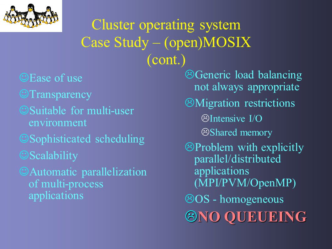 Cluster operating system Case Study – (open)MOSIX (cont.) Ease of use Transparency Suitable for multi-user environment Sophisticated scheduling Scalab