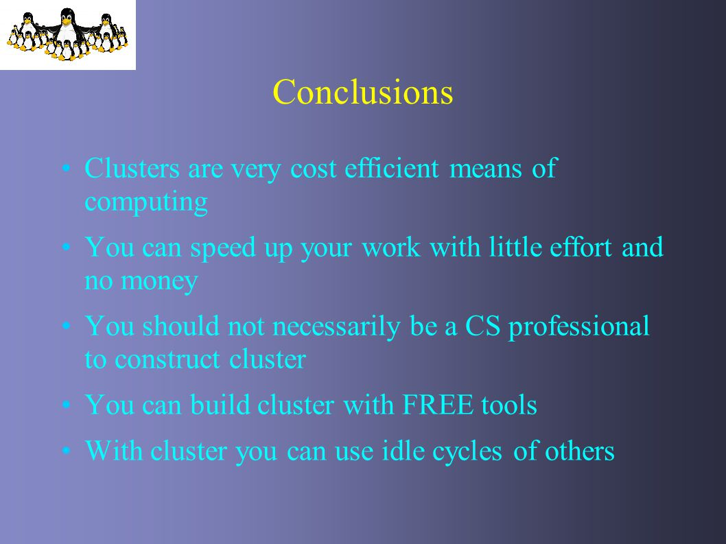 Conclusions Clusters are very cost efficient means of computing You can speed up your work with little effort and no money You should not necessarily