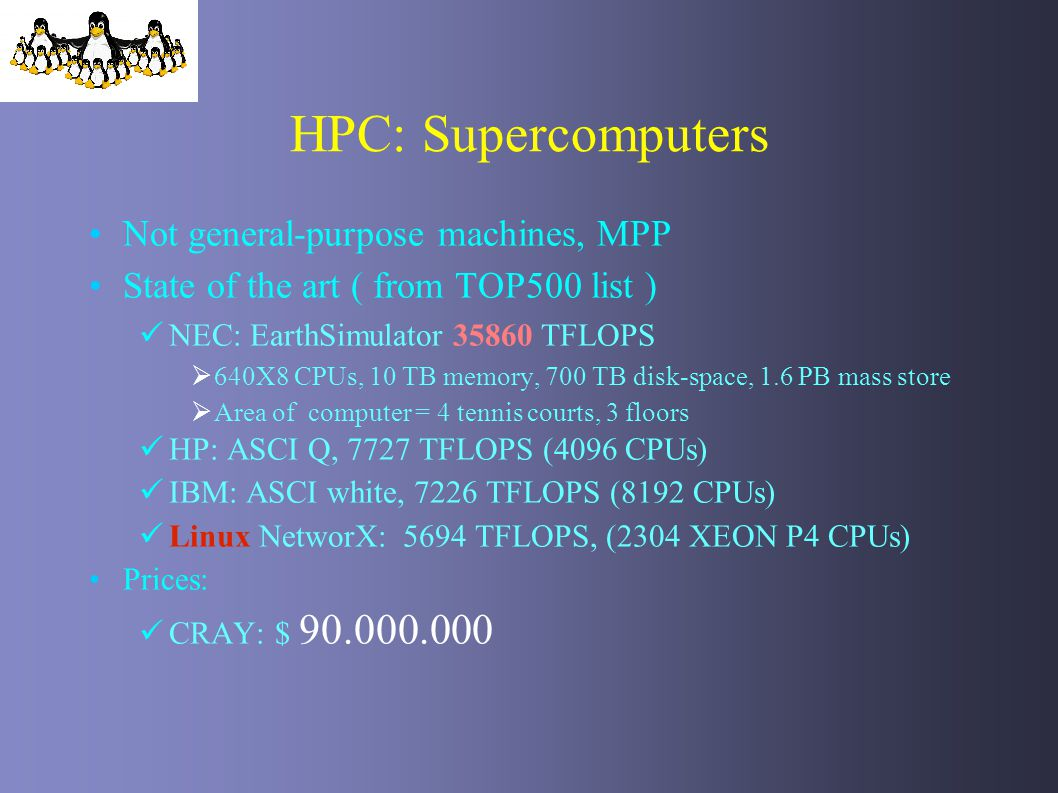 HPC: Supercomputers Not general-purpose machines, MPP State of the art ( from TOP500 list ) NEC: EarthSimulator 35860 TFLOPS 640X8 CPUs, 10 TB memory,