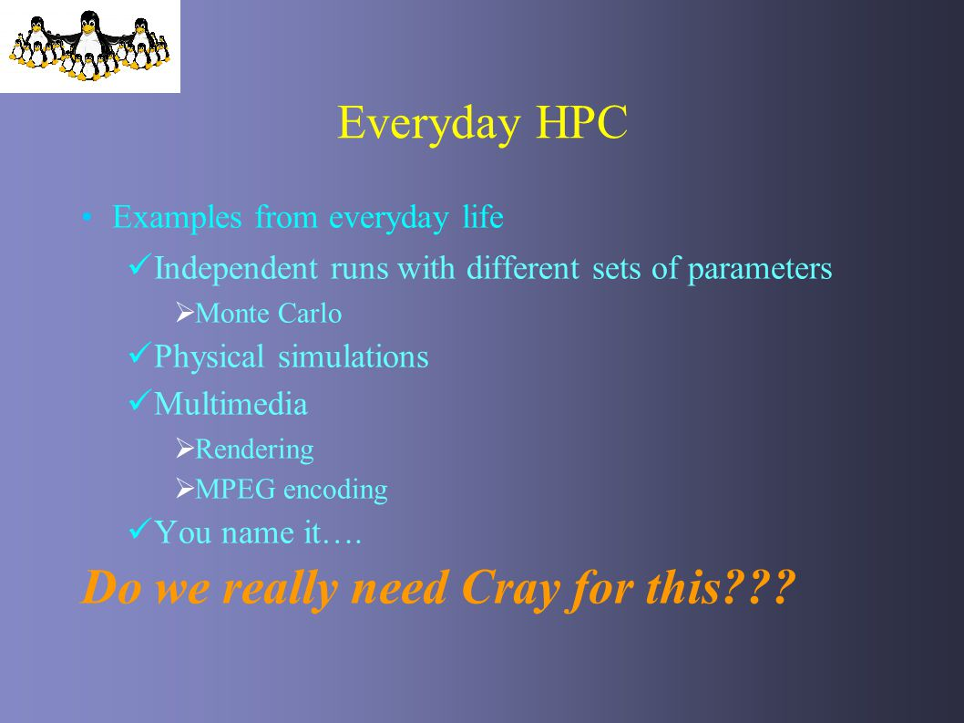 Everyday HPC Examples from everyday life Independent runs with different sets of parameters Monte Carlo Physical simulations Multimedia Rendering MPEG