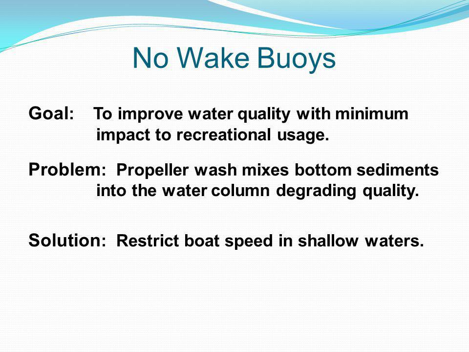No Wake Buoys Goal : To improve water quality with minimum impact to recreational usage.