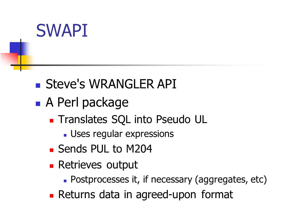 SWAPI Steve's WRANGLER API A Perl package Translates SQL into Pseudo UL Uses regular expressions Sends PUL to M204 Retrieves output Postprocesses it,